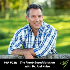 The Plant-Based Solution with Dr. Joel Kahn - PTP231