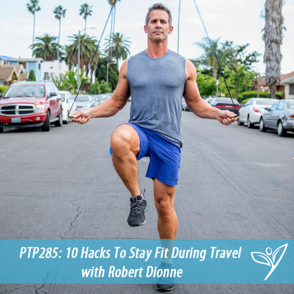 10 Hacks To Stay Fit During Travel with Robert Dionne – PTP285