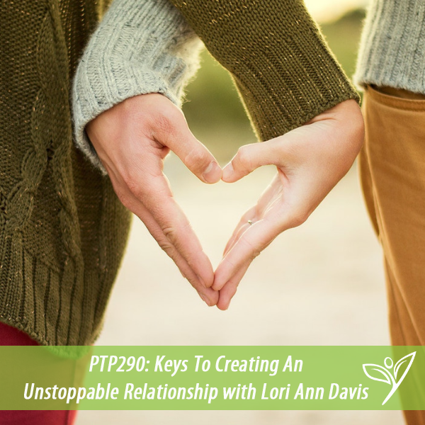 Keys To Creating An Unstoppable Relationship with Lori Ann Davis – PTP290