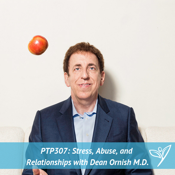 Stress, Abuse, and Relationships with Dean Ornish, M.D. – PTP307