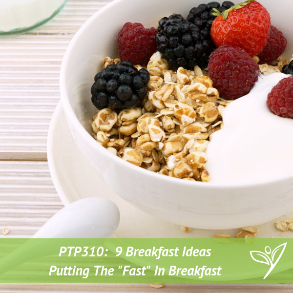 "9 Breakfast Ideas – Putting The ""Fast"" In Breakfast – PTP310"