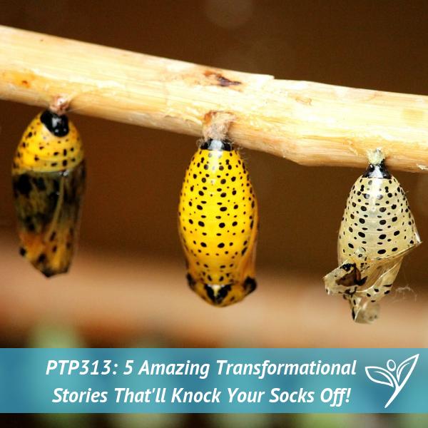 PTP313 - 5 Amazing Transformational Stories