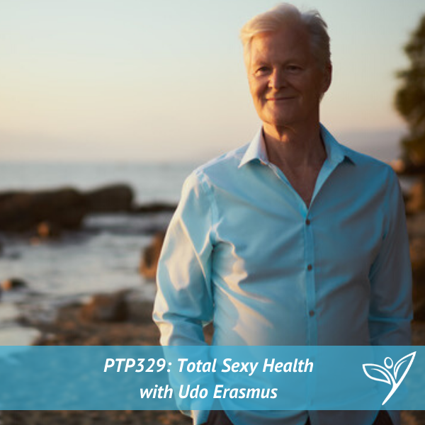 Total Sexy Health with Udo Erasmus – PTP329