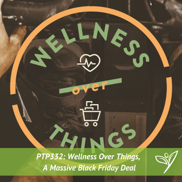 Wellness Over Things, A Massive Black Friday Deal – PTP332