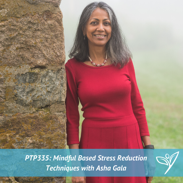 Mindfulness-Based Stress Reduction Techniques with Asha Gala – PTP335